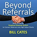 Beyond Referrals: How to Use the Perpetual Revenue System to Convert Referrals into High-Value Clients Audiobook by Bill Cates Narrated by Tracy Kinkead