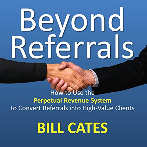 Beyond Referrals: How to Use the Perpetual Revenue System to Convert Referrals into High-Value Clients by Referral Coach International
