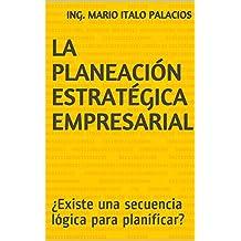 LA PLANEACIÓN ESTRATÉGICA EMPRESARIAL: ¿Existe una secuencia lógica para planificar? (Spanish Edition)