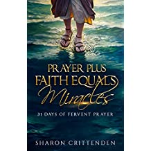PRAYER PLUS FAITH EQUALS MIRACLES: 31 DAYS OF FERVENT PRAYER