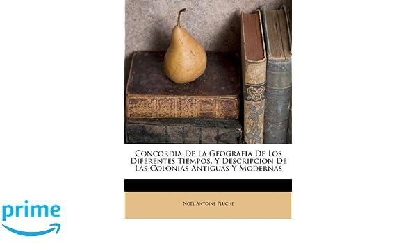 Concordia De La Geografia De Los Diferentes Tiempos, Y Descripcion De Las Colonias Antiguas Y Modernas (Spanish Edition): Noël Antoine Pluche: ...
