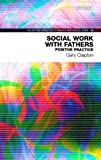 img - for Social Work with Fathers: Positive Practice (Policy & Practice in Health and Social Care) book / textbook / text book