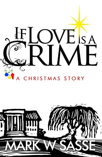 Book: If Love is a Crime - A Christmas Story by Mark W. Sasse