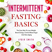 Intermittent Fasting Basics: The Easy Way to Lose Weight, Boost Energy, Control Blood Sugar and Slow Aging