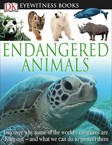 DK Eyewitness Books: Endangered Animals: Discover Why Some of the World's Creatures Are Dying Out and What We Can Do to Protect Them
