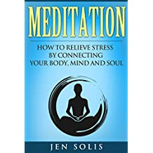 Meditation: How to Relieve Stress by Connecting Your Body, Mind and Soul (Mindfulness, Meditation for Beginners)