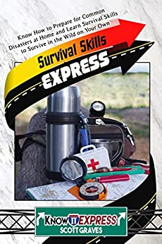 Survival Skills Express: Know How to Prepare for Common Disasters at Home and Learn Survival Skills to Survive in the Wild on Your Own (KnowIt Express) by [Graves, Scott, Express, KnowIt]