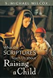 What the Scriptures Teach Us about Raising a Child, Wilcox, S. Michael, 1606411306
