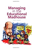 Managing in the Educational Madhouse : A Guide for School Managers, Hellawell, David E., 1841900117