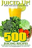 Juiced Up!: 500 juicing recipes to start juicing for weight loss, juicing for health, and doing a natural juice cleanse on a juice diet