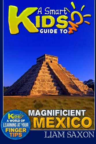 A Smart Kids Guide To MAGNIFICENT MEXICO: A World Of Learning At Your Fingertips (Volume 1)