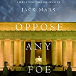 Oppose Any Foe: A Luke Stone Thriller, Book 4 | Jack Mars