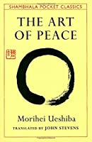 The Art Of Peace: Teachings Of The Founder Of