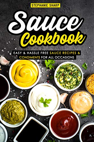 Sauce Cookbook: Easy & Hassle Free Sauce Recipes & Condiments for all Occasions by Stephanie Sharp