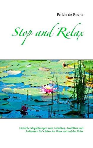 Stop and Relax: Einfache Megaübungen zum Anhalten, Auslüften und Auftanken für's Büro, im Haus und auf der Reise
