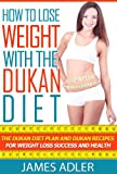Dukan Diet: How To Lose Weight With The Dukan Diet: Your Plan & Recipes For Weight Loss and Health. (Dukan, Low Carb, Paleo Book 1)