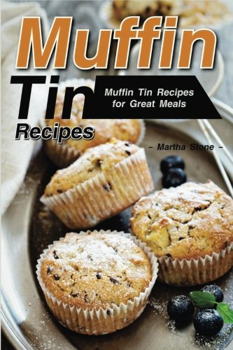 Muffin Tin Recipes: Muffin Tin Recipes for Great Meals by Martha Stone