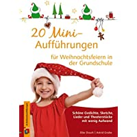 20 Mini-Aufführungen für Weihnachtsfeiern in der Grundschule: Schöne Gedichte, Sketche, Lieder und Theaterstücke mit wenig Aufwand