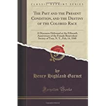 The Past and the Present Condition, and the Destiny of the Colored Race: A Discourse Delivered at the Fifteenth Anniversary of the Female Benevolent ... Troy, N. Y., Feb; 14, 1848 (Classic Reprint)