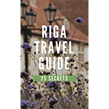 Riga 25 Secrets - The Locals Travel Guide For Your Trip to Riga 2018 (Latvia): Skip the tourist traps and explore like a local : Where to Go, Eat & Party in Riga 2018