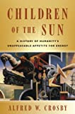 Children of the Sun : A History of Humanity's Unappeasable Appetite for Energy, Crosby and Crosby, Alfred W., 0393931536