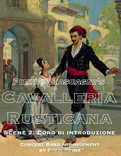 Pietro Mascagnis Cavalleria Rusticana - Scene 2: Coro di introduzione: Concert Band arrangement (Pietro Mascagnis Cavalleria Rusticana for Concert Band) Fabio Prina