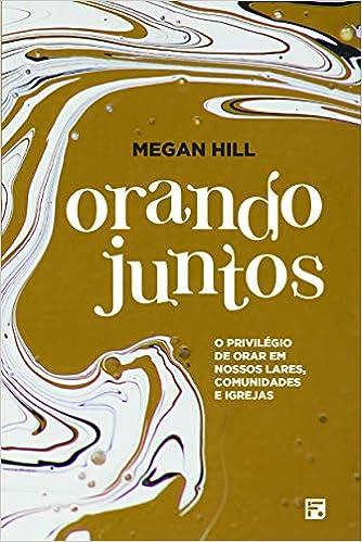 Amazon Fr Orando Juntos O Privilegio De Orar Em Nossos Lares Comunidades E Igrejas Megan Hill Livres