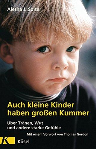 Auch kleine Kinder haben großen Kummer: Über Tränen, Wut und andere starke Gefühle. Mit einem Vorwort von Thomas Gordon