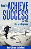HOW TO ACHIEVE SUCCESS And Think Like an Entrepreneur (how to achieve your goals, how to achieve happiness, achievement motivation, achieve your goals, ... life and be happy with who you are. Book 1)