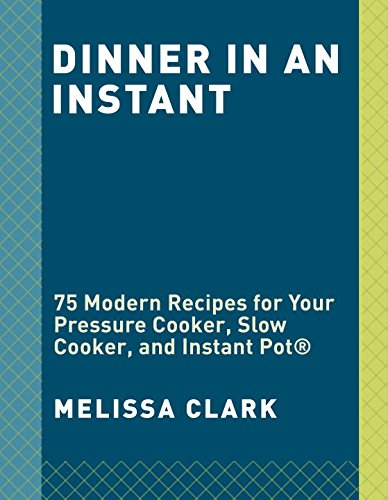 Dinner in an Instant: 75 Modern Recipes for Your Pressure Cooker, Slow Cooker, and Instant Pot® by Melissa Clark