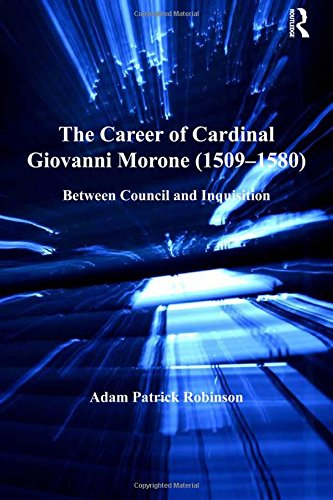 The Career of Cardinal Giovanni Morone (1509-1580): Between Council and Inquisition