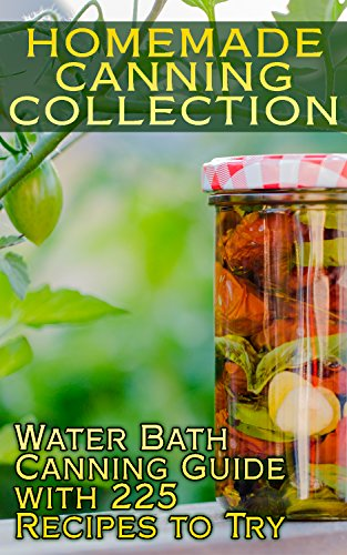Homemade Canning Collection: Water Bath Canning Guide with 225 Recipes to Try: (Canning Recipes, Canning Cookbook) by Samantha Cox