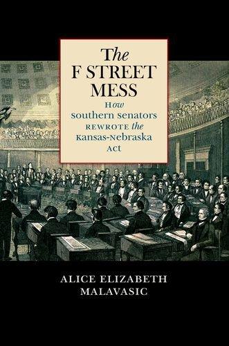 The F Street Mess: How Southern Senators Rewrote the Kansas-Nebraska Act (Civil War America)