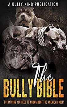 The Bully Bible: Everything You Need To Know About The American Bully by [Publications, BULLY KING]