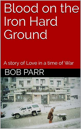 Blood on the Iron Hard Ground: A story of Love in a time of War by [Parr, Bob]