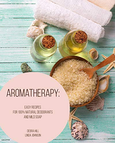 Aromatherapy: Easy Recipes For 100% Natural Deodorants And Mild Soap ()