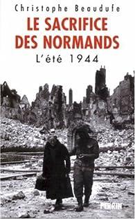 Le sacrifice des normands. L'été 1944 par Christophe Beaudufe