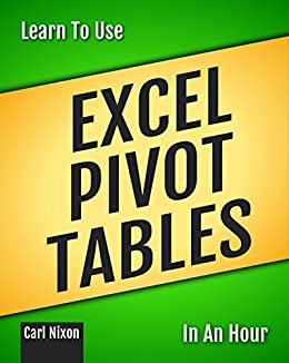 Learn To Use Excel Pivot Tables In An Hour (Learn To Use... ...In An Hour Book 1) by [Nixon, Carl]