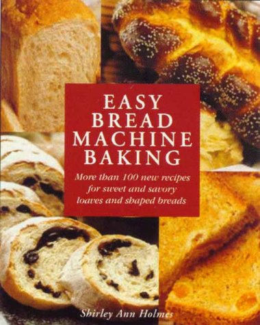 Easy Bread Machine Baking: More than 100 new recipes for sweet and savoury loaves and shaped breads by Shirley Holmes
