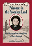 Dear Canada: Prisoners in the Promised Land: The Ukrainian Internment Diary of Anya Soloniuk, Spirit Lake, Quebec, 1914