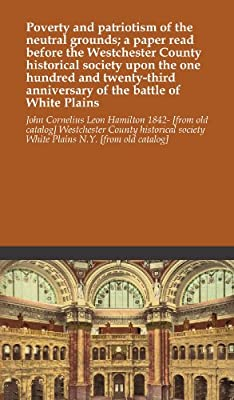 Poverty and patriotism of the neutral grounds; a paper read before the Westchester County historical society upon the one hundred and twenty-third anniversary of the battle of White Plains