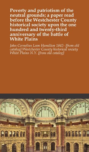 Poverty and patriotism of the neutral grounds; a paper read before the Westchester County historical society upon the one hundred and twenty-third anniversary of the battle of White - Plains The Westchester White
