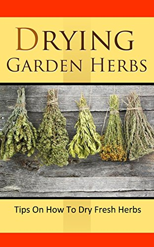 Drying Garden Herbs: Tips On How To Dry Fresh Herbs by [Wilkinson, Anne]