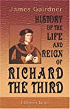 History of the Life and Reign of Richard the Third : To Which Is Added the Story of Perkin Warbeck from Original Documents, Gairdner, James, 0543968030