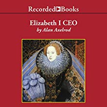 Elizabeth I CEO: Strategic Lessons from the Leader Who Built an Empire Audiobook by Alan Axelrod Narrated by Nelson Runger