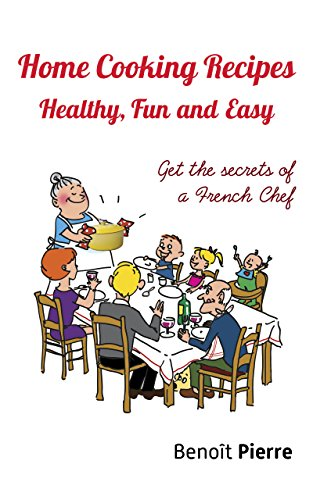 Home Cooking Recipes – Healthy, Fun and Easy: Get the Secrets of a French Chef by Benoît Pierre