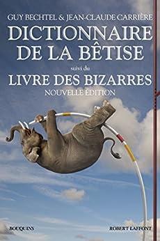 Dictionnaire de la bêtise (Bouquins) (French Edition) by [BECHTEL, Guy, CARRIÈRE, Jean-Claude]