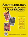 Archaeology in the Classroom: A Resource Guide By State for Teachers and Parents (2nd Edition)
