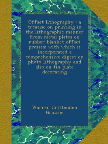 Offset Lithography : A Treatise On Printing In The Lithographic Manner From Metal Plates On Rubber Blanket Offset Presses; With Which Is Incorporated ... And Also On Tin Plate Decorating