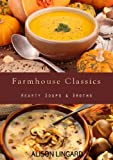 Farmhouse Classics - Hearty Soups & Broths: 70 classic homemade soup and broth recipes straight from the farmhouse to your kitchen